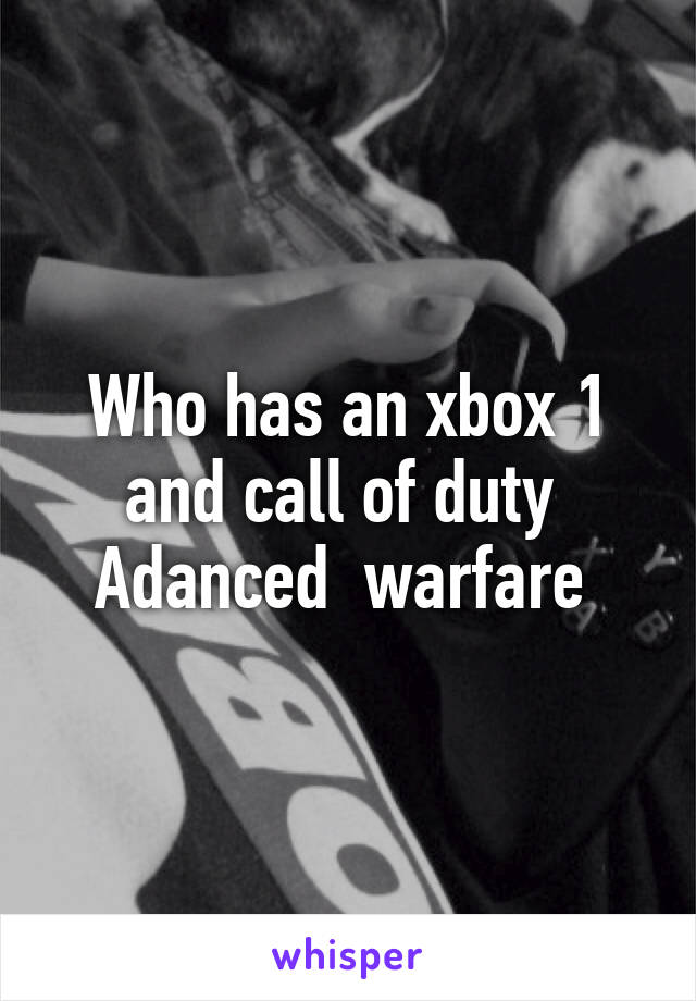 Who has an xbox 1 and call of duty  Adanced  warfare
