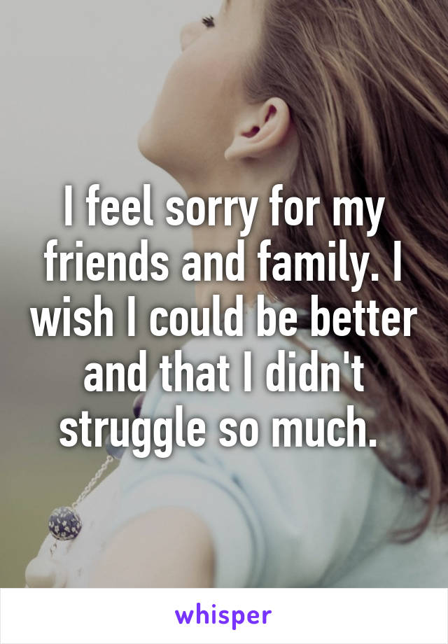 I feel sorry for my friends and family. I wish I could be better and that I didn't struggle so much.
