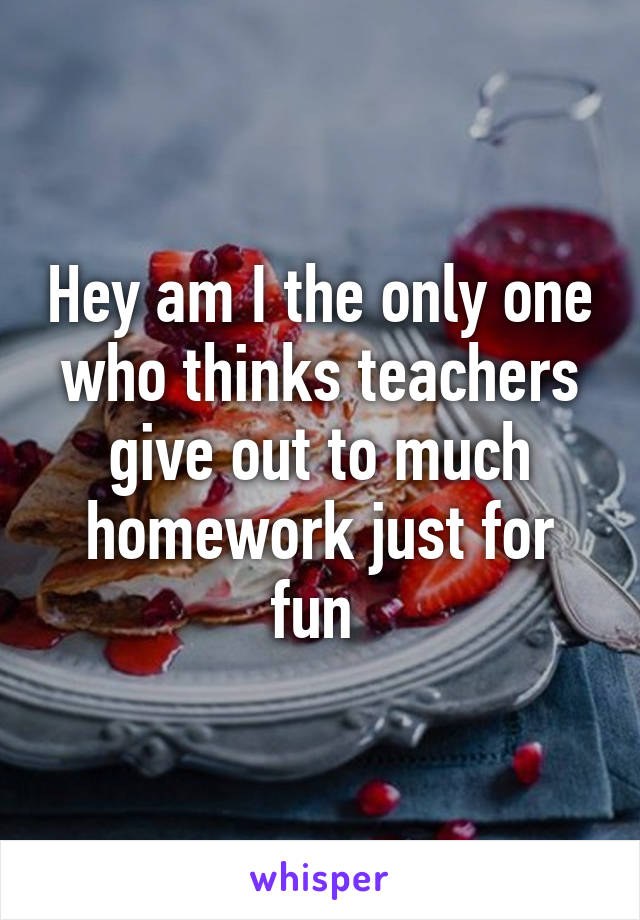 Hey am I the only one who thinks teachers give out to much homework just for fun