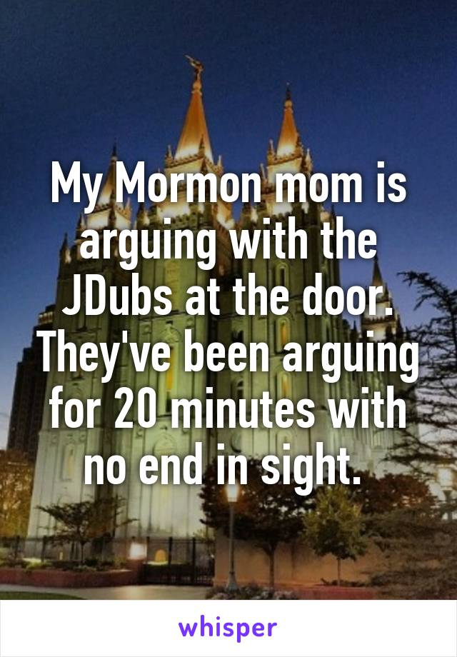 My Mormon mom is arguing with the JDubs at the door. They've been arguing for 20 minutes with no end in sight.