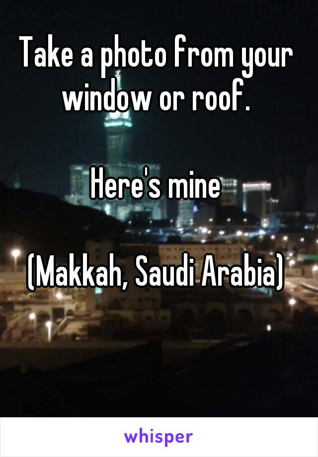 Take a photo from your window or roof.   Here's mine  (Makkah, Saudi Arabia)