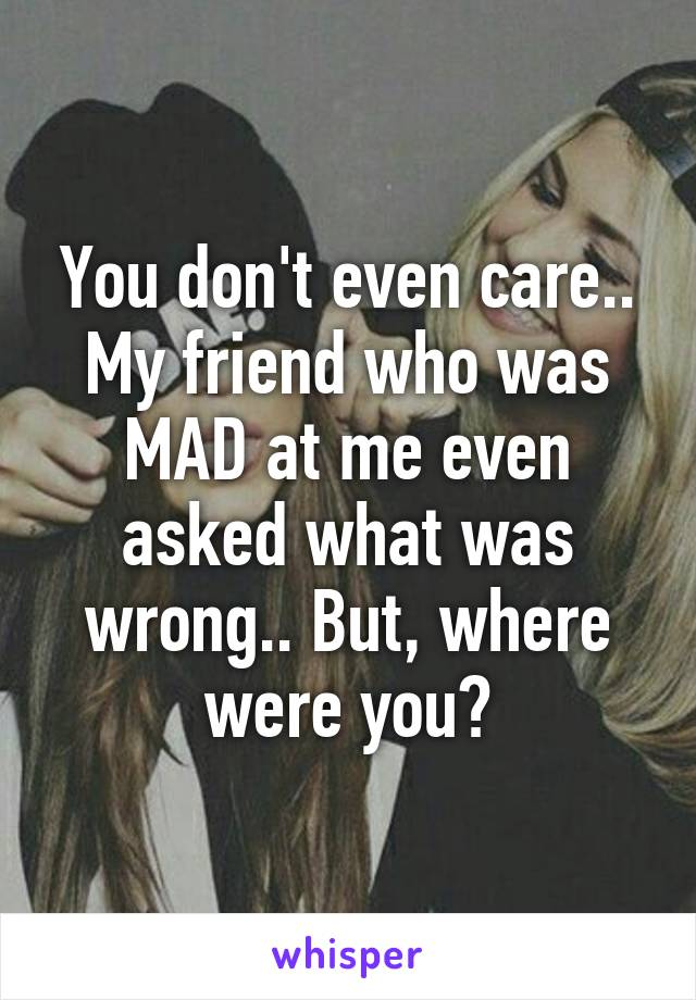 You don't even care.. My friend who was MAD at me even asked what was wrong.. But, where were you?