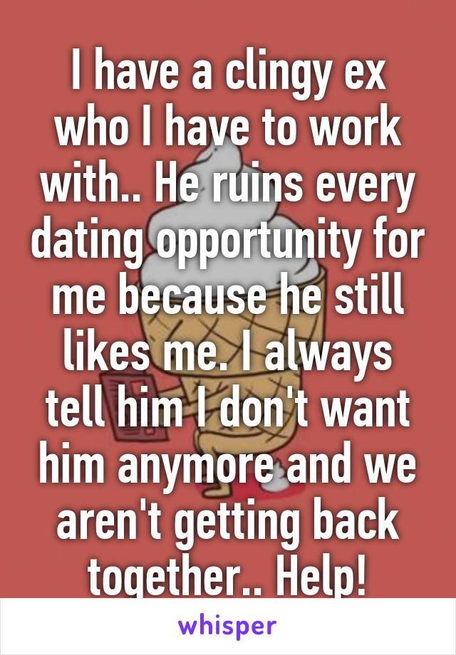 I have a clingy ex who I have to work with.. He ruins every dating opportunity for me because he still likes me. I always tell him I don't want him anymore and we aren't getting back together.. Help!