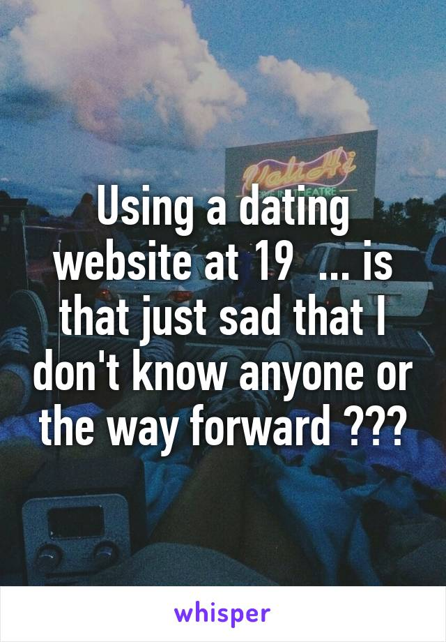 Using a dating website at 19  ... is that just sad that I don't know anyone or the way forward ???