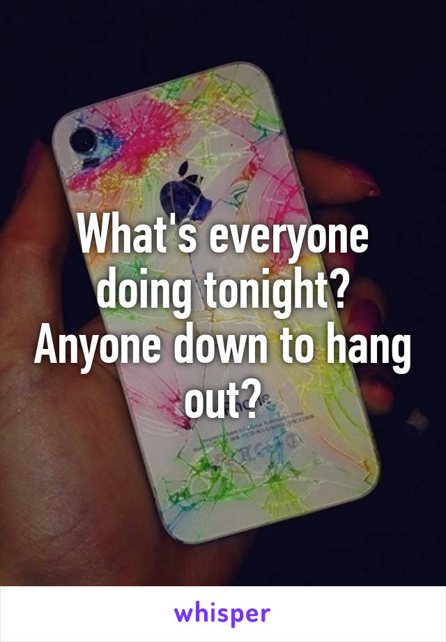 What's everyone doing tonight? Anyone down to hang out?