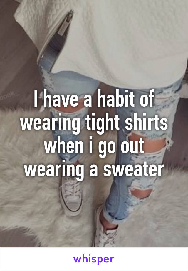 I have a habit of wearing tight shirts when i go out wearing a sweater