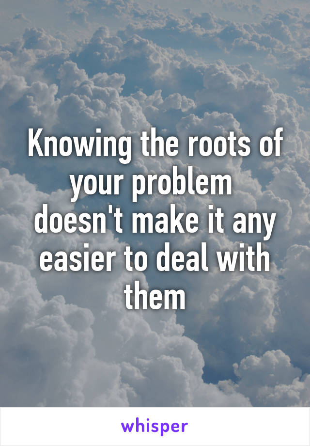 Knowing the roots of your problem  doesn't make it any easier to deal with them