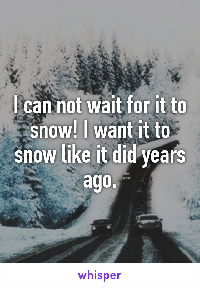 I can not wait for it to snow! I want it to snow like it did years ago.