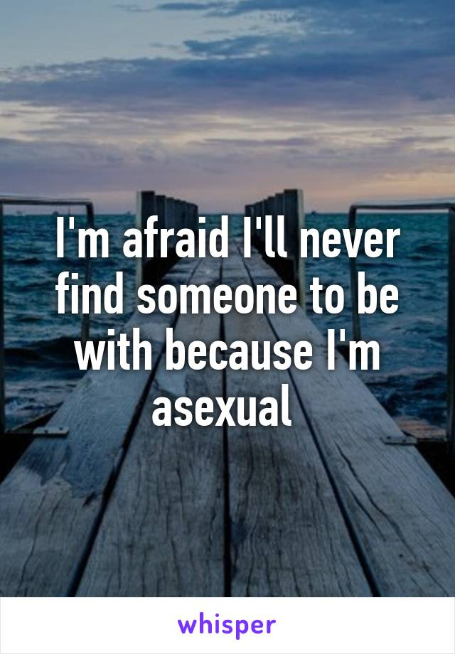 I'm afraid I'll never find someone to be with because I'm asexual