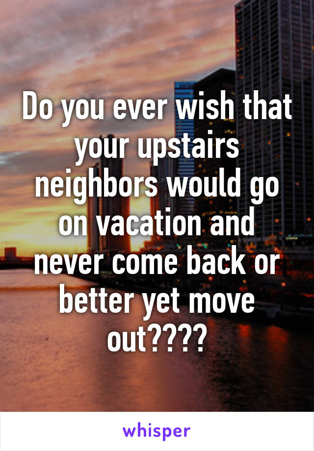 Do you ever wish that your upstairs neighbors would go on vacation and never come back or better yet move out????