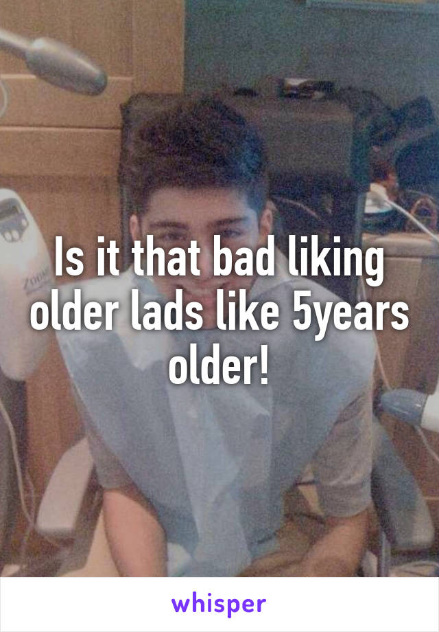 Is it that bad liking older lads like 5years older!