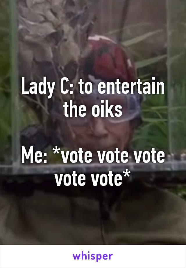 Lady C: to entertain the oiks  Me: *vote vote vote vote vote*