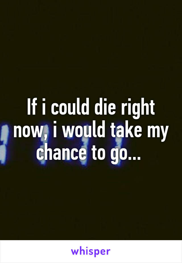 If i could die right now, i would take my chance to go...