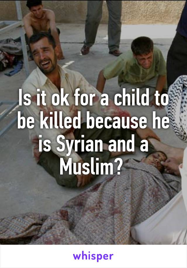 Is it ok for a child to be killed because he is Syrian and a Muslim?