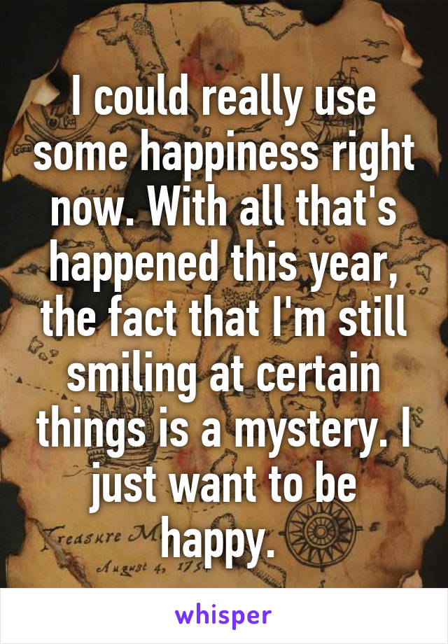 I could really use some happiness right now. With all that's happened this year, the fact that I'm still smiling at certain things is a mystery. I just want to be happy.