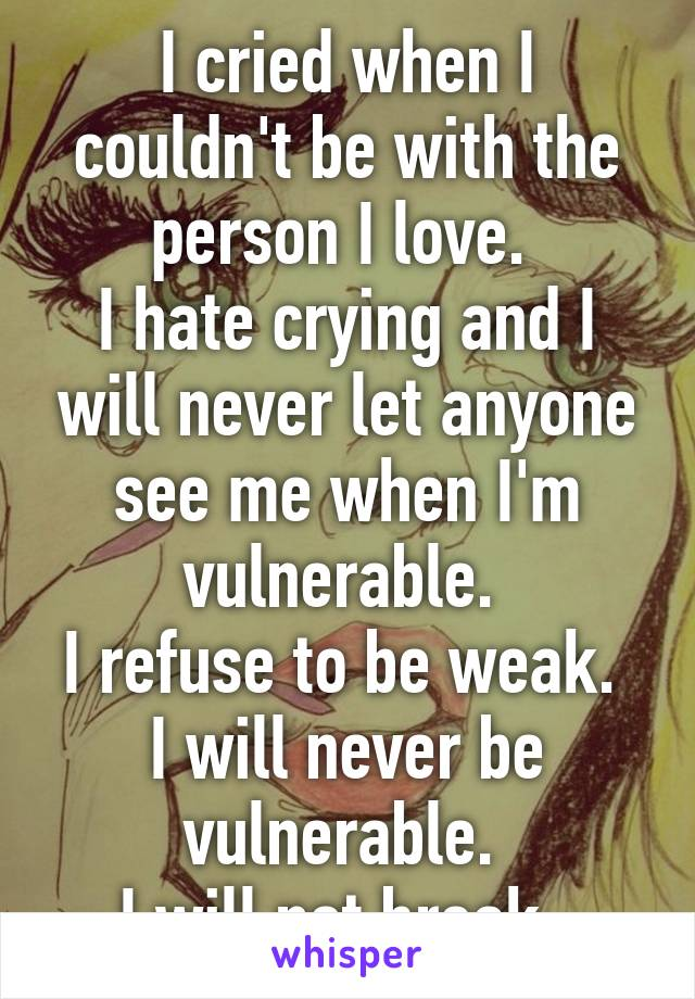 I cried when I couldn't be with the person I love.  I hate crying and I will never let anyone see me when I'm vulnerable.  I refuse to be weak.  I will never be vulnerable.  I will not break.