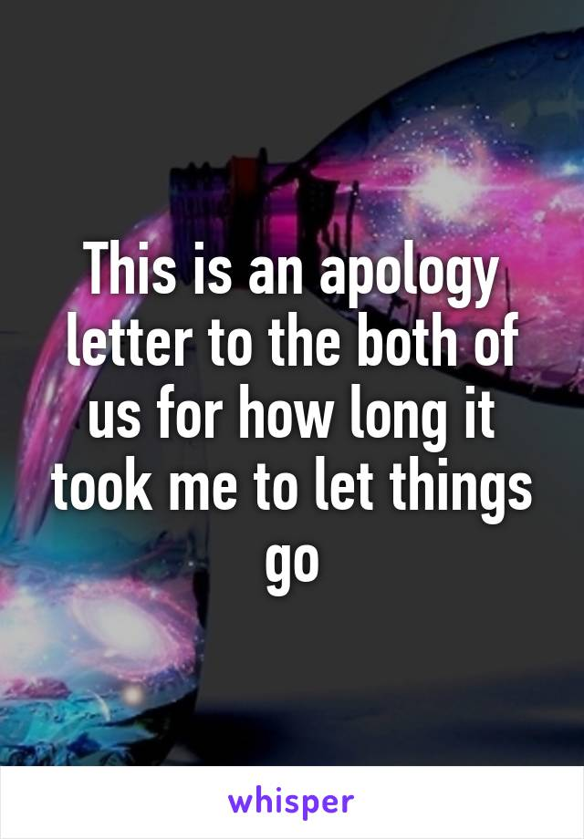 This is an apology letter to the both of us for how long it took me to let things go