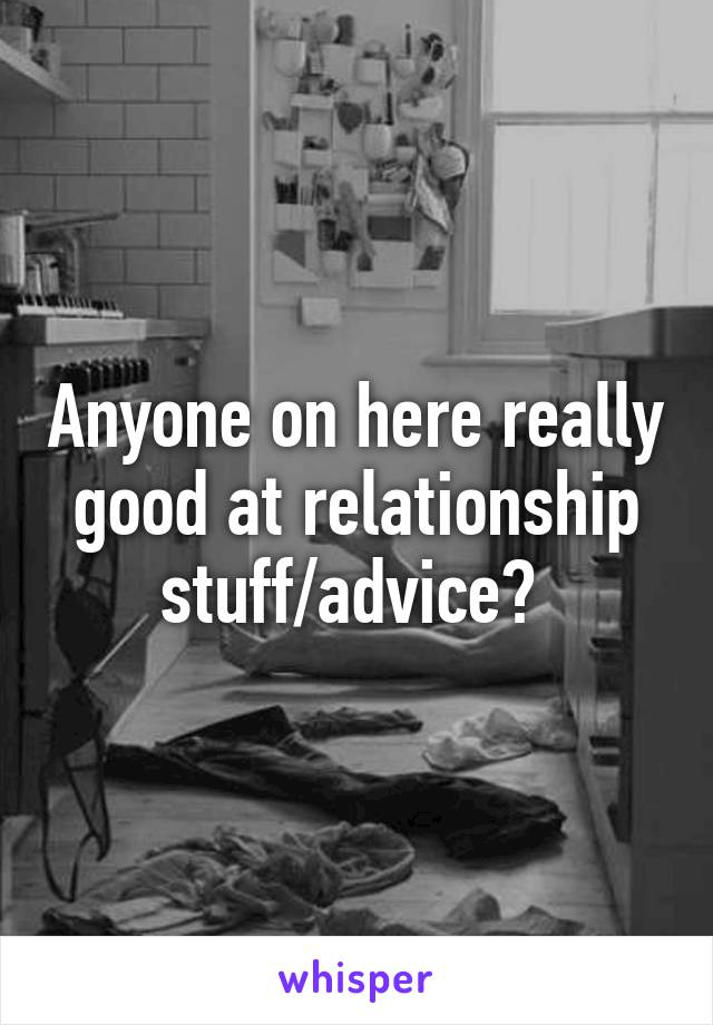 Anyone on here really good at relationship stuff/advice?
