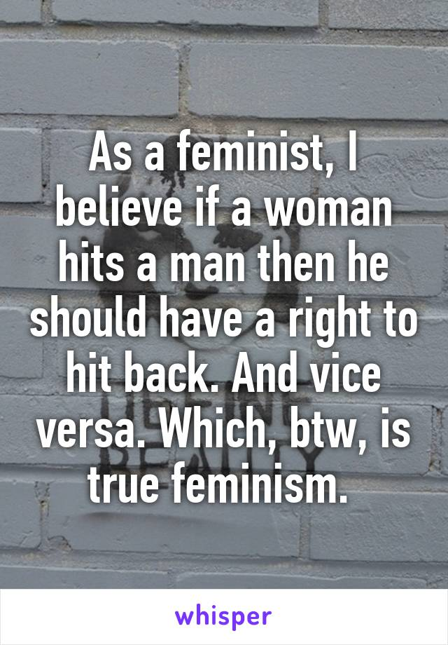 As a feminist, I believe if a woman hits a man then he should have a right to hit back. And vice versa. Which, btw, is true feminism.