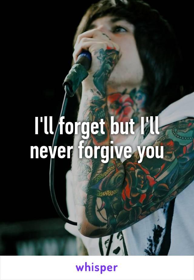 I'll forget but I'll never forgive you