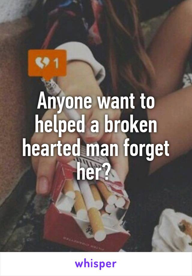 Anyone want to helped a broken hearted man forget her?