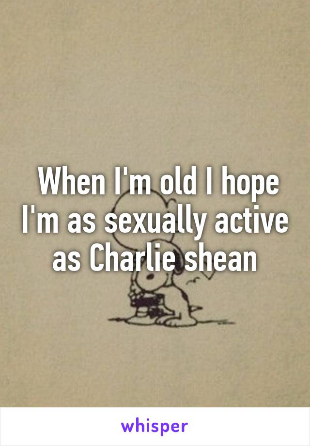 When I'm old I hope I'm as sexually active as Charlie shean