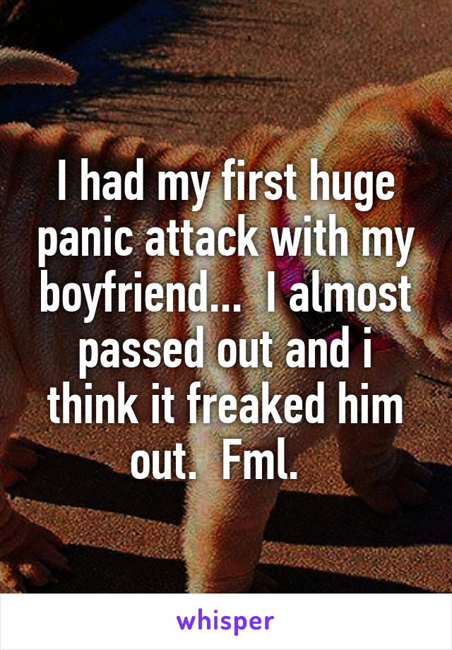 I had my first huge panic attack with my boyfriend...  I almost passed out and i think it freaked him out.  Fml.