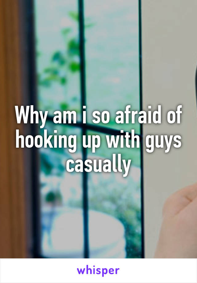 Why am i so afraid of hooking up with guys casually
