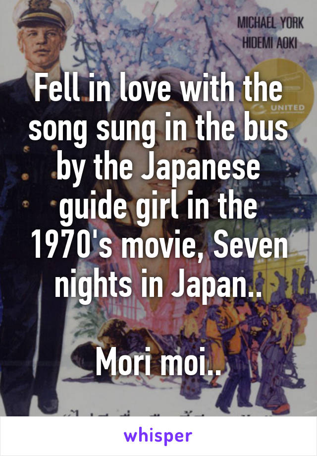 Fell in love with the song sung in the bus by the Japanese guide girl in the 1970's movie, Seven nights in Japan..  Mori moi..