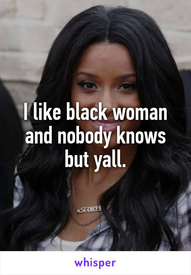 I like black woman and nobody knows but yall.