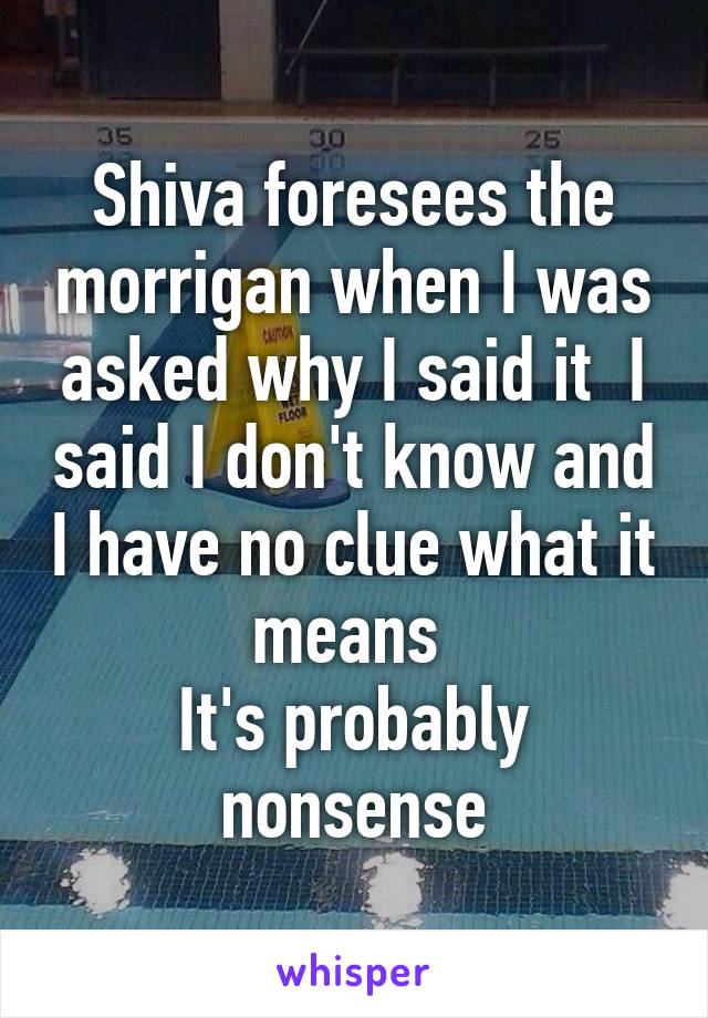 Shiva foresees the morrigan when I was asked why I said it  I said I don't know and I have no clue what it means  It's probably nonsense