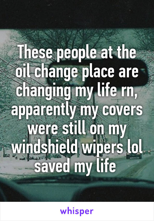 These people at the oil change place are changing my life rn, apparently my covers were still on my windshield wipers lol saved my life