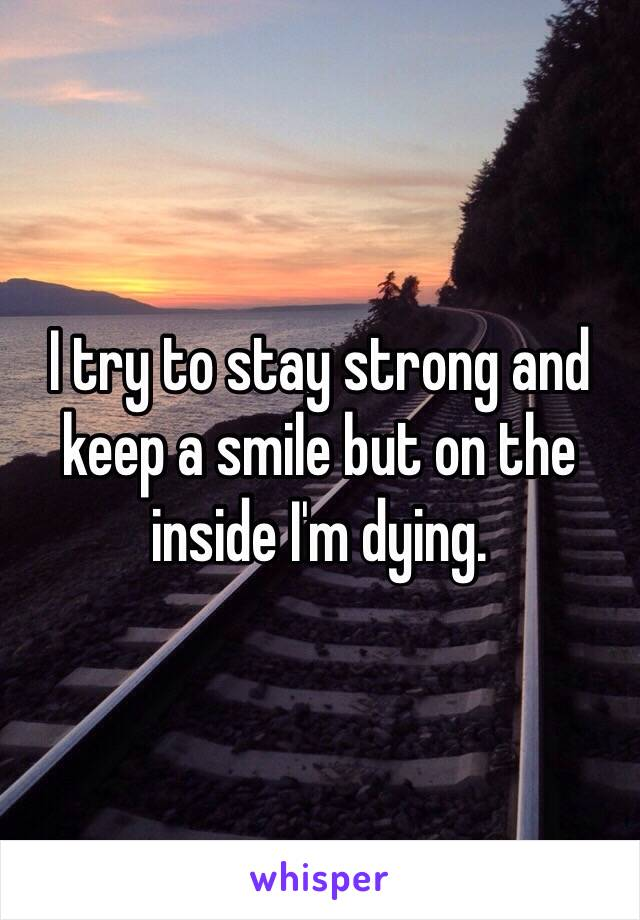 I try to stay strong and keep a smile but on the inside I'm dying.