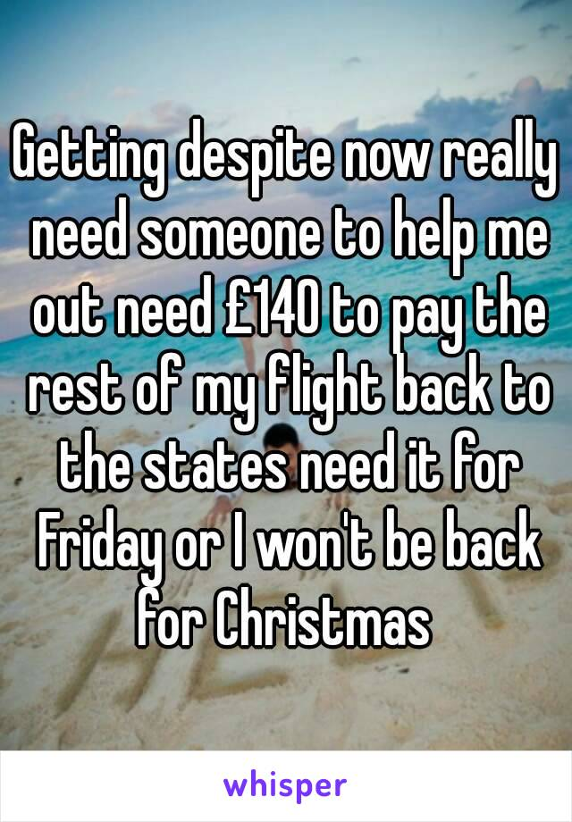 Getting despite now really need someone to help me out need £140 to pay the rest of my flight back to the states need it for Friday or I won't be back for Christmas