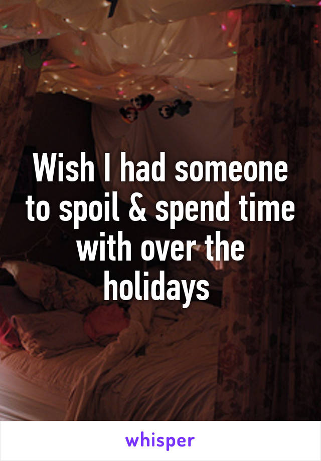Wish I had someone to spoil & spend time with over the holidays