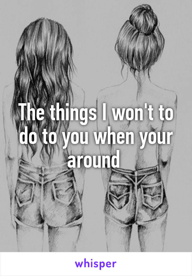 The things I won't to do to you when your around
