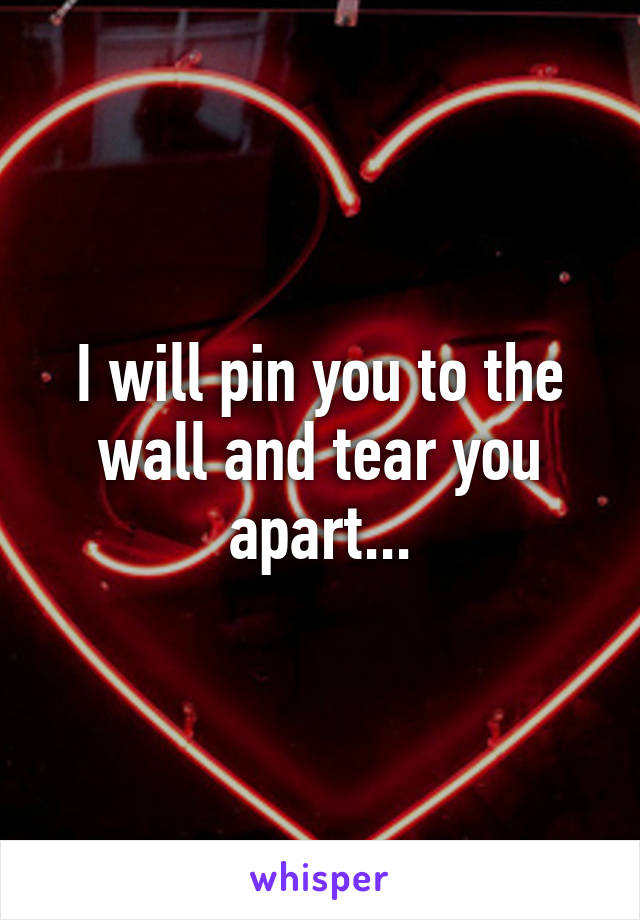 I will pin you to the wall and tear you apart...