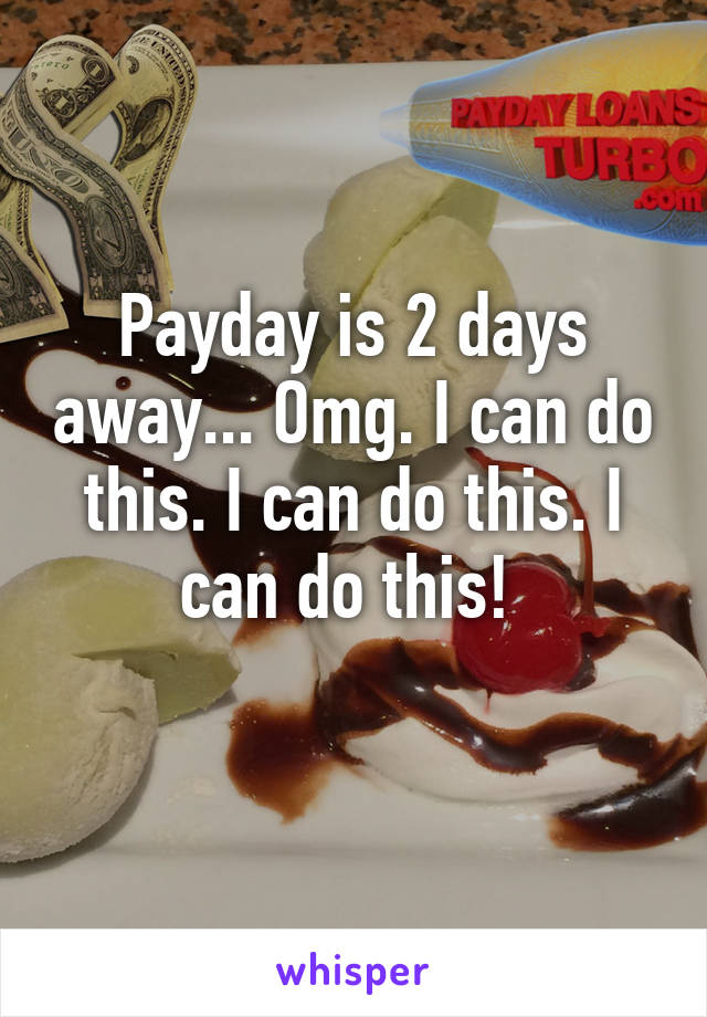 Payday is 2 days away... Omg. I can do this. I can do this. I can do this!