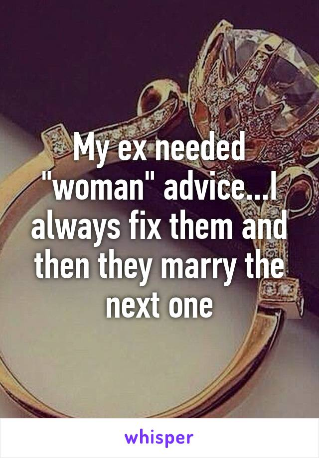 """My ex needed """"woman"""" advice...I always fix them and then they marry the next one"""