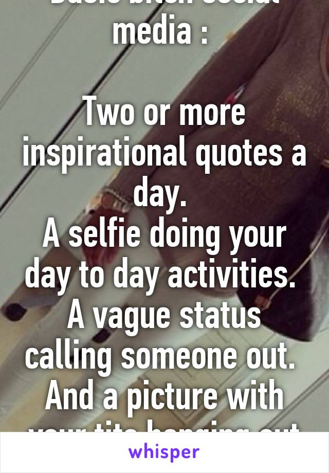 Basic bitch social media :   Two or more inspirational quotes a day.  A selfie doing your day to day activities.  A vague status calling someone out.  And a picture with your tits hanging out #drunk