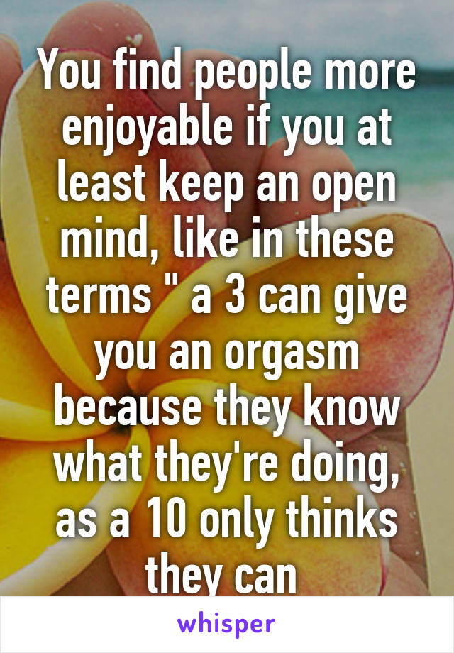 """You find people more enjoyable if you at least keep an open mind, like in these terms """" a 3 can give you an orgasm because they know what they're doing, as a 10 only thinks they can"""