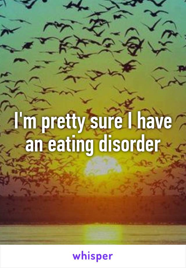 I'm pretty sure I have an eating disorder