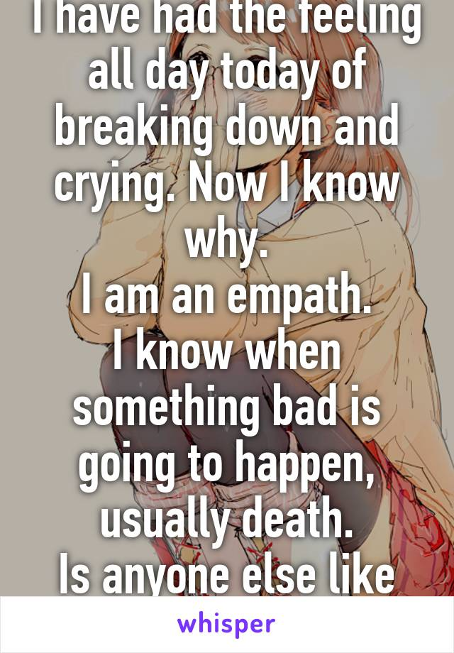 I have had the feeling all day today of breaking down and crying. Now I know why. I am an empath. I know when something bad is going to happen, usually death. Is anyone else like this, or just me?