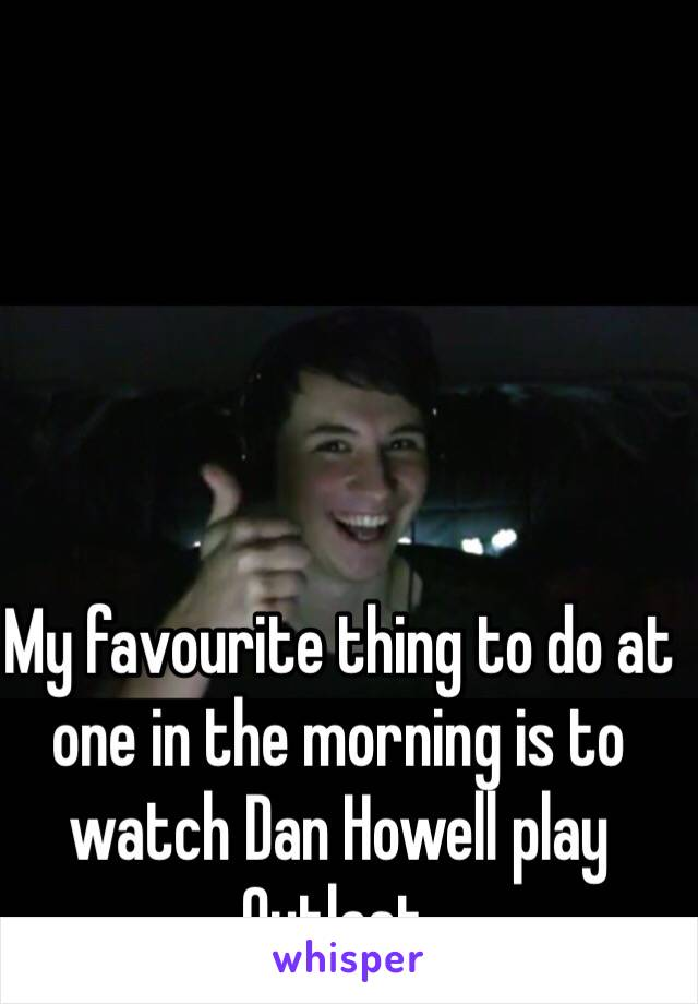 My favourite thing to do at one in the morning is to watch Dan Howell play Outlast.