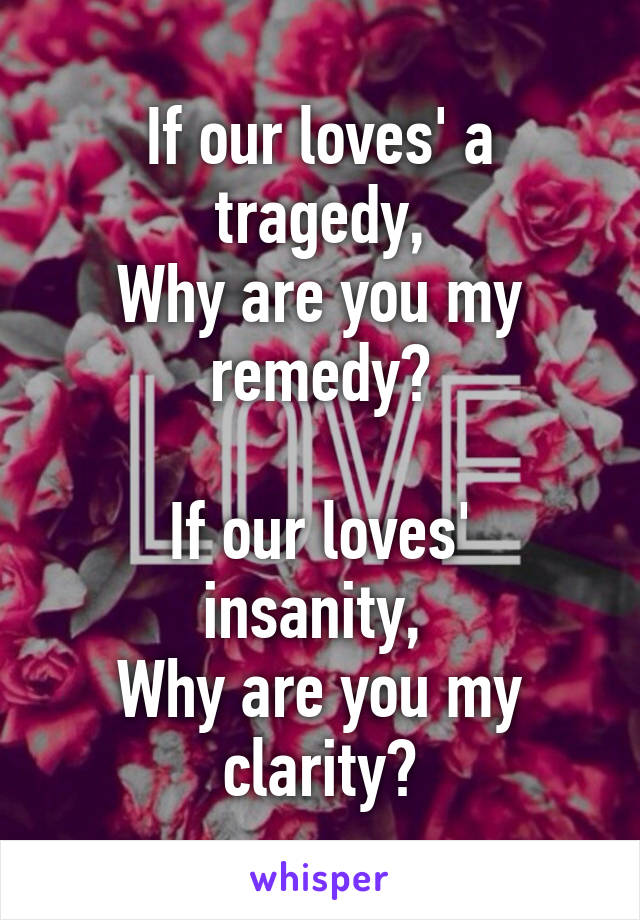 If our loves' a tragedy, Why are you my remedy?  If our loves' insanity,  Why are you my clarity?