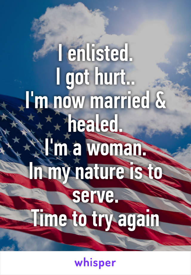 I enlisted. I got hurt.. I'm now married & healed. I'm a woman. In my nature is to serve. Time to try again
