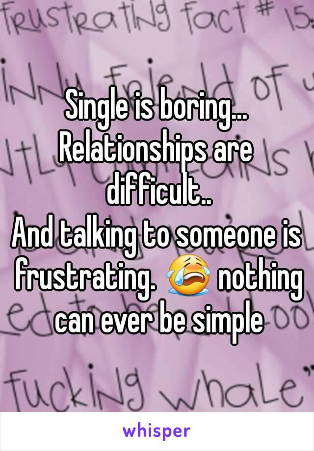 Single is boring... Relationships are difficult.. And talking to someone is frustrating. 😭 nothing can ever be simple
