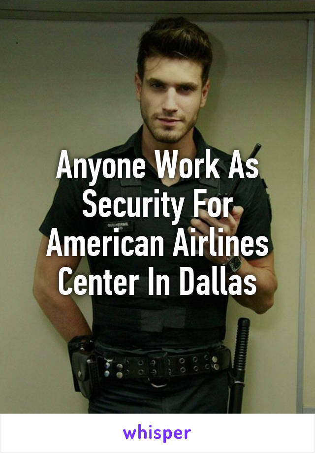 Anyone Work As Security For American Airlines Center In Dallas
