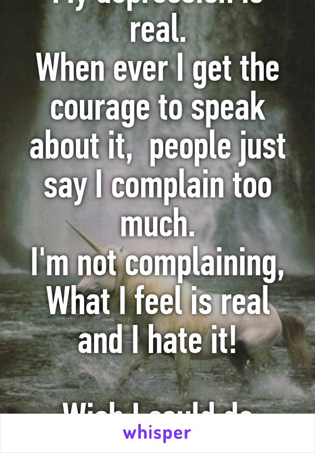 My depression is real. When ever I get the courage to speak about it,  people just say I complain too much. I'm not complaining, What I feel is real and I hate it!  Wish I could do falling I am happy