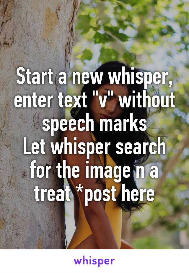 """Start a new whisper, enter text """"v"""" without speech marks Let whisper search for the image n a treat *post here"""